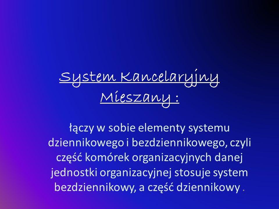 System Kancelaryjny Mieszany : łączy w sobie elementy systemu dziennikowego i bezdziennikowego, czyli część komórek organizacyjnych danej jednostki or