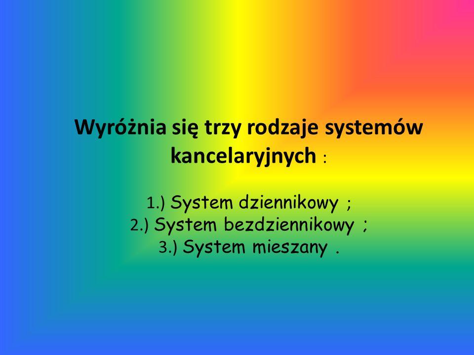 Wyróżnia się trzy rodzaje systemów kancelaryjnych : 1.) System dziennikowy ; 2.) System bezdziennikowy ; 3.) System mieszany.