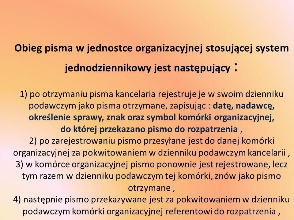 Obieg pisma w jednostce organizacyjnej stosującej system jednodziennikowy jest następujący : 1) po otrzymaniu pisma kancelaria rejestruje je w swoim d
