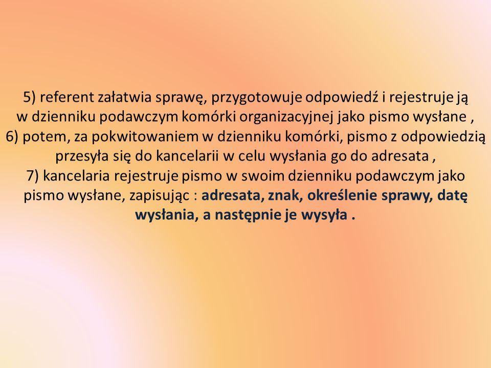 5) referent załatwia sprawę, przygotowuje odpowiedź i rejestruje ją w dzienniku podawczym komórki organizacyjnej jako pismo wysłane, 6) potem, za pokw
