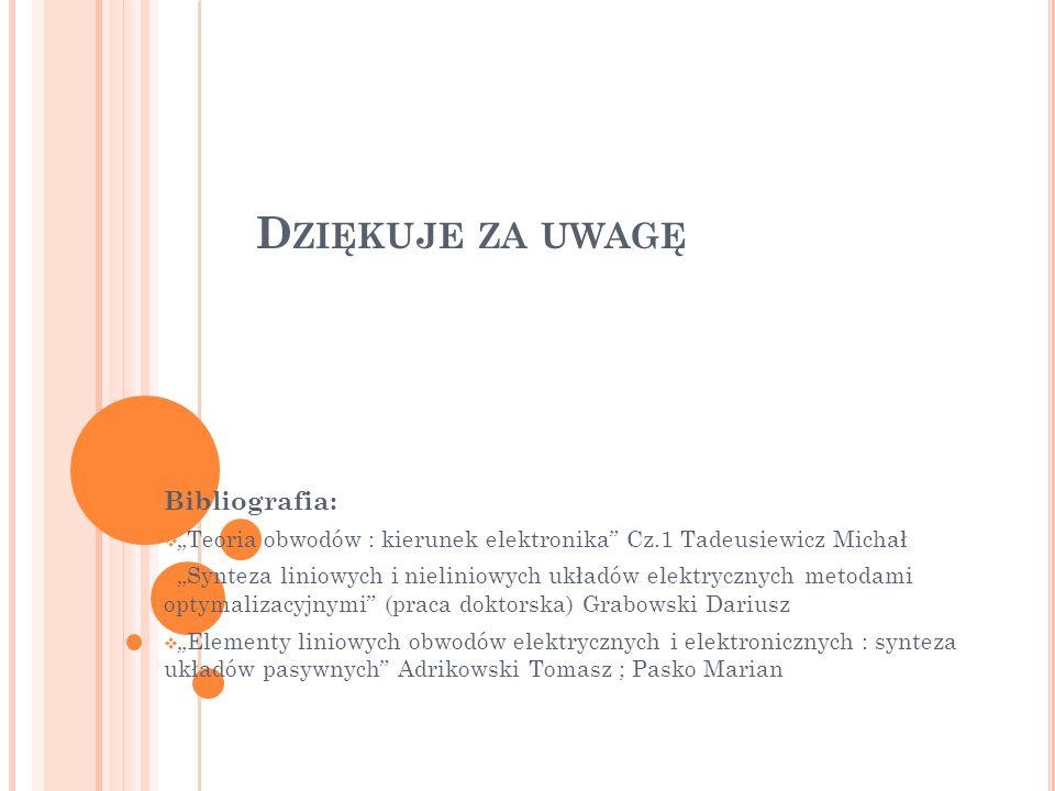 D ZIĘKUJE ZA UWAGĘ Bibliografia: Teoria obwodów : kierunek elektronika Cz.1 Tadeusiewicz Michał Synteza liniowych i nieliniowych układów elektrycznych