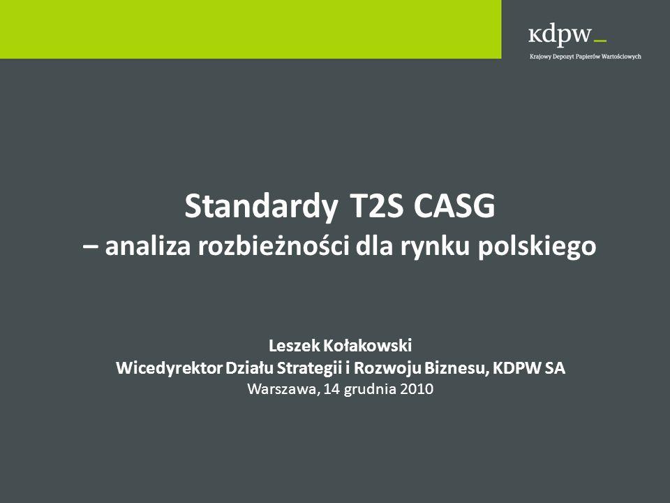 Standardy T2S CASG – analiza rozbieżności dla rynku polskiego Leszek Kołakowski Wicedyrektor Działu Strategii i Rozwoju Biznesu, KDPW SA Warszawa, 14 grudnia 2010