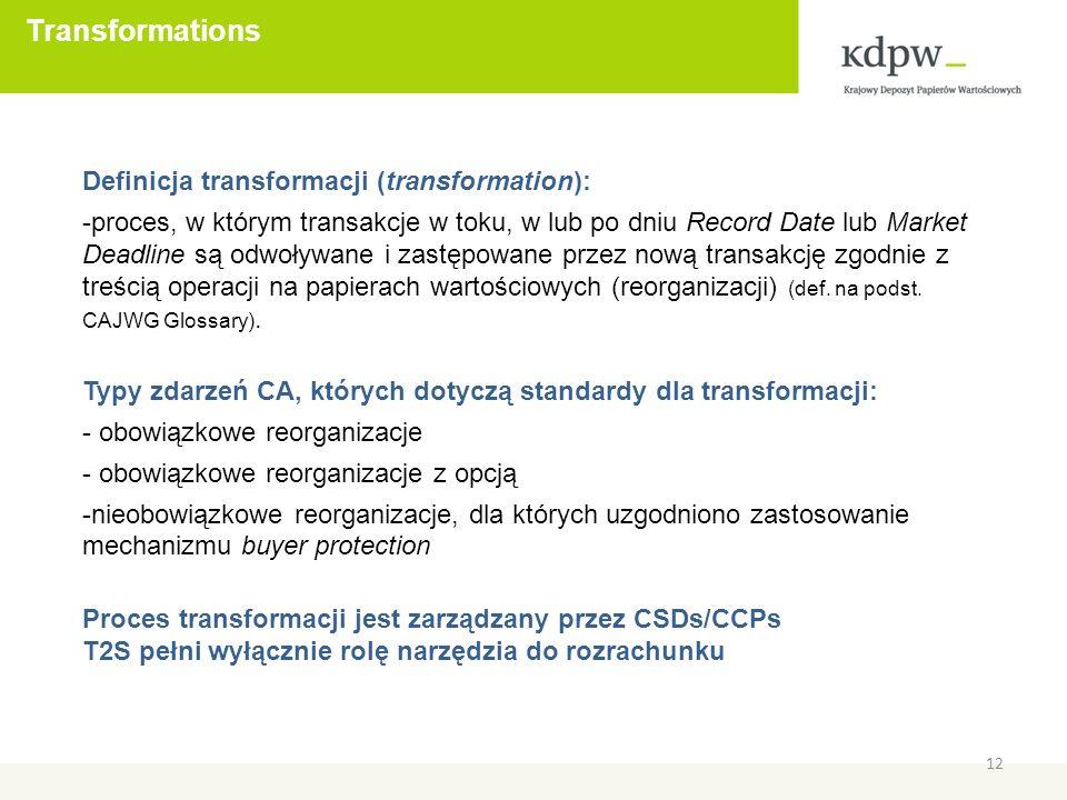 Transformations 12 Definicja transformacji (transformation): -proces, w którym transakcje w toku, w lub po dniu Record Date lub Market Deadline są odwoływane i zastępowane przez nową transakcję zgodnie z treścią operacji na papierach wartościowych (reorganizacji) (def.