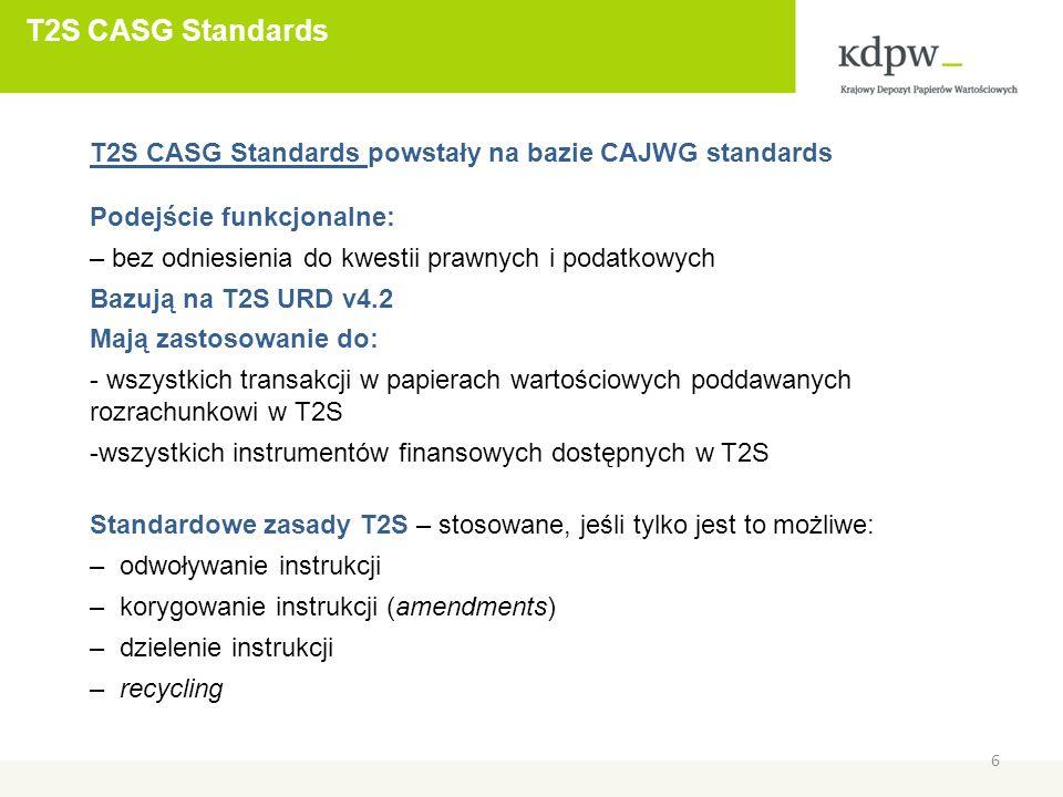 T2S CASG Standards 6 T2S CASG Standards powstały na bazie CAJWG standards Podejście funkcjonalne: – bez odniesienia do kwestii prawnych i podatkowych Bazują na T2S URD v4.2 Mają zastosowanie do: - wszystkich transakcji w papierach wartościowych poddawanych rozrachunkowi w T2S -wszystkich instrumentów finansowych dostępnych w T2S Standardowe zasady T2S – stosowane, jeśli tylko jest to możliwe: – odwoływanie instrukcji – korygowanie instrukcji (amendments) – dzielenie instrukcji – recycling