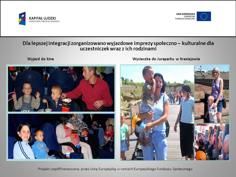 Dla lepszej integracji zorganizowano wyjazdowe imprezy społeczno – kulturalne dla uczestniczek wraz z ich rodzinami Wyjazd do kina Wycieczka do Juraparku w Krasiejowie Projekt współfinansowany przez Unię Europejską w ramach Europejskiego Funduszu Społecznego