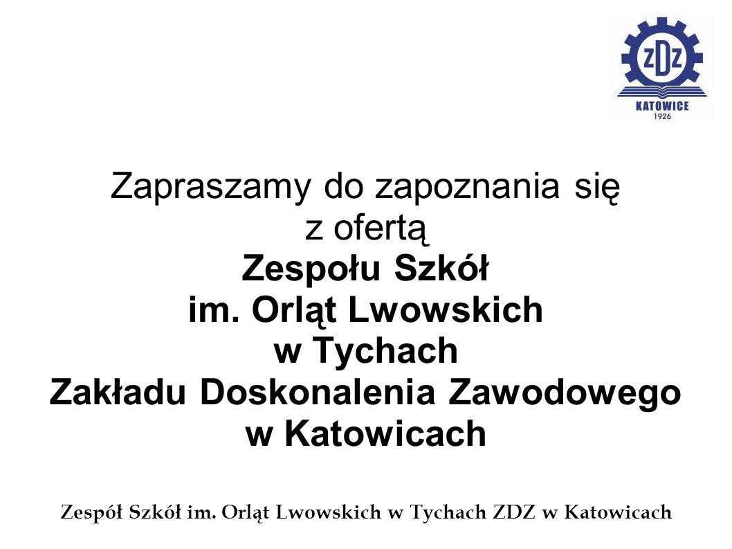 Zespół Szkół im. Orląt Lwowskich w Tychach ZDZ w Katowicach Zapraszamy do zapoznania się z ofertą Zespołu Szkół im. Orląt Lwowskich w Tychach Zakładu
