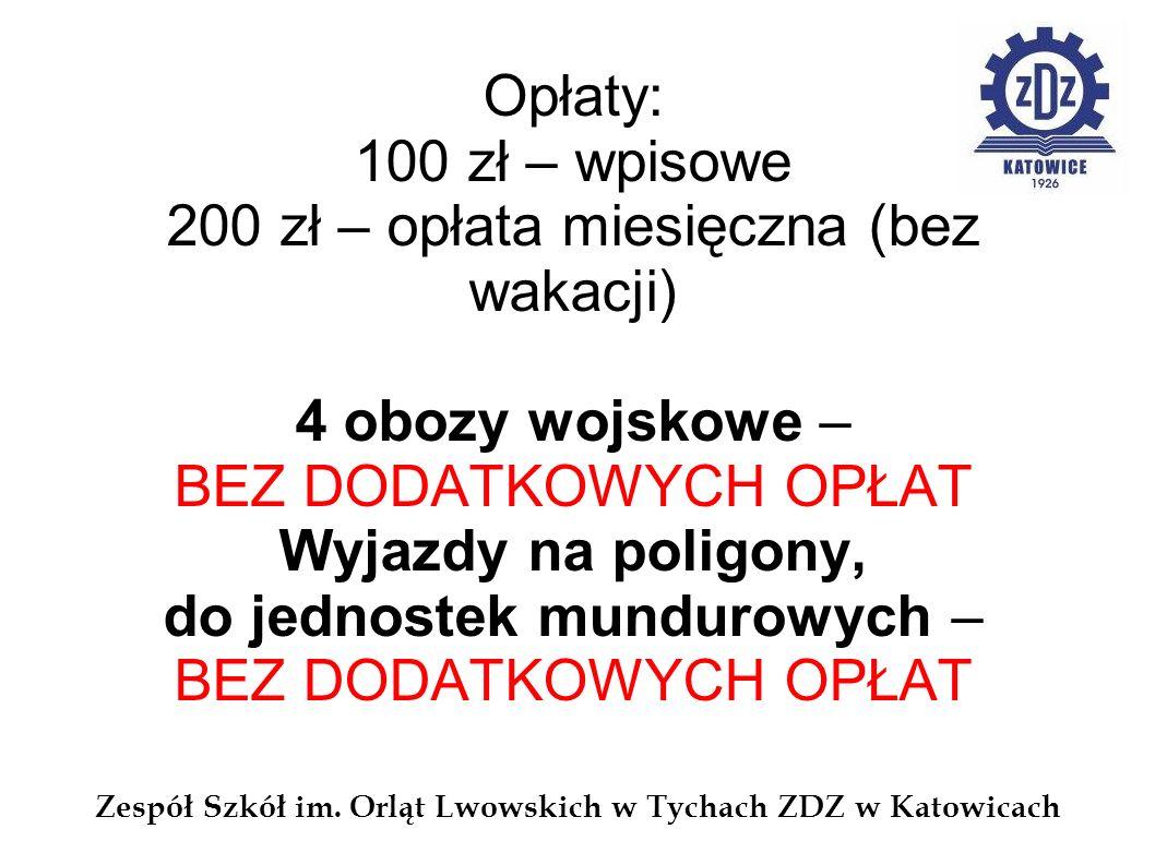 Zespół Szkół im. Orląt Lwowskich w Tychach ZDZ w Katowicach Opłaty: 100 zł – wpisowe 200 zł – opłata miesięczna (bez wakacji) 4 obozy wojskowe – BEZ D