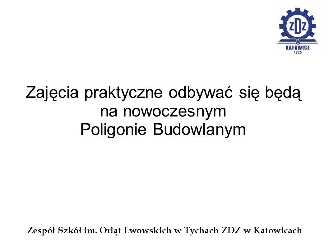 Zespół Szkół im. Orląt Lwowskich w Tychach ZDZ w Katowicach Zajęcia praktyczne odbywać się będą na nowoczesnym Poligonie Budowlanym