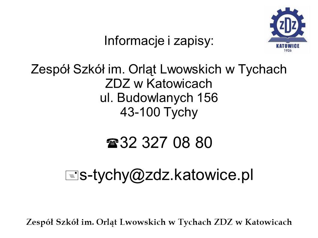 Informacje i zapisy: Zespół Szkół im. Orląt Lwowskich w Tychach ZDZ w Katowicach ul. Budowlanych 156 43-100 Tychy 32 327 08 80 s-tychy@zdz.katowice.pl