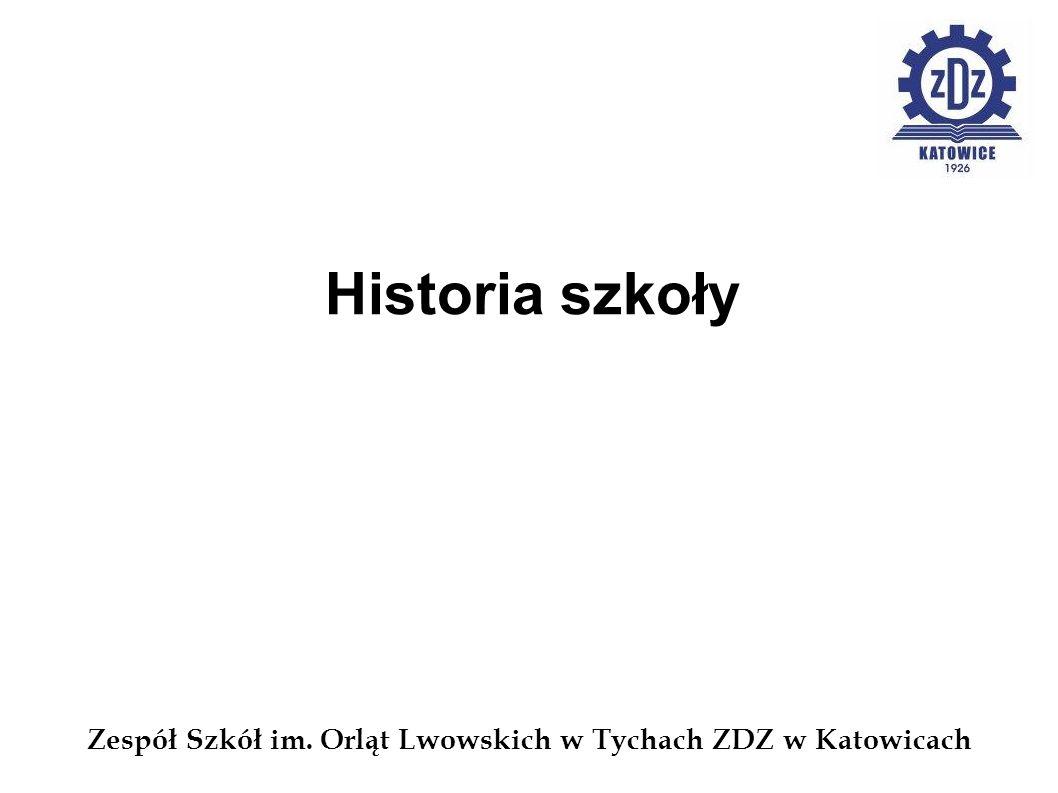 Zespół Szkół im. Orląt Lwowskich w Tychach ZDZ w Katowicach Historia szkoły