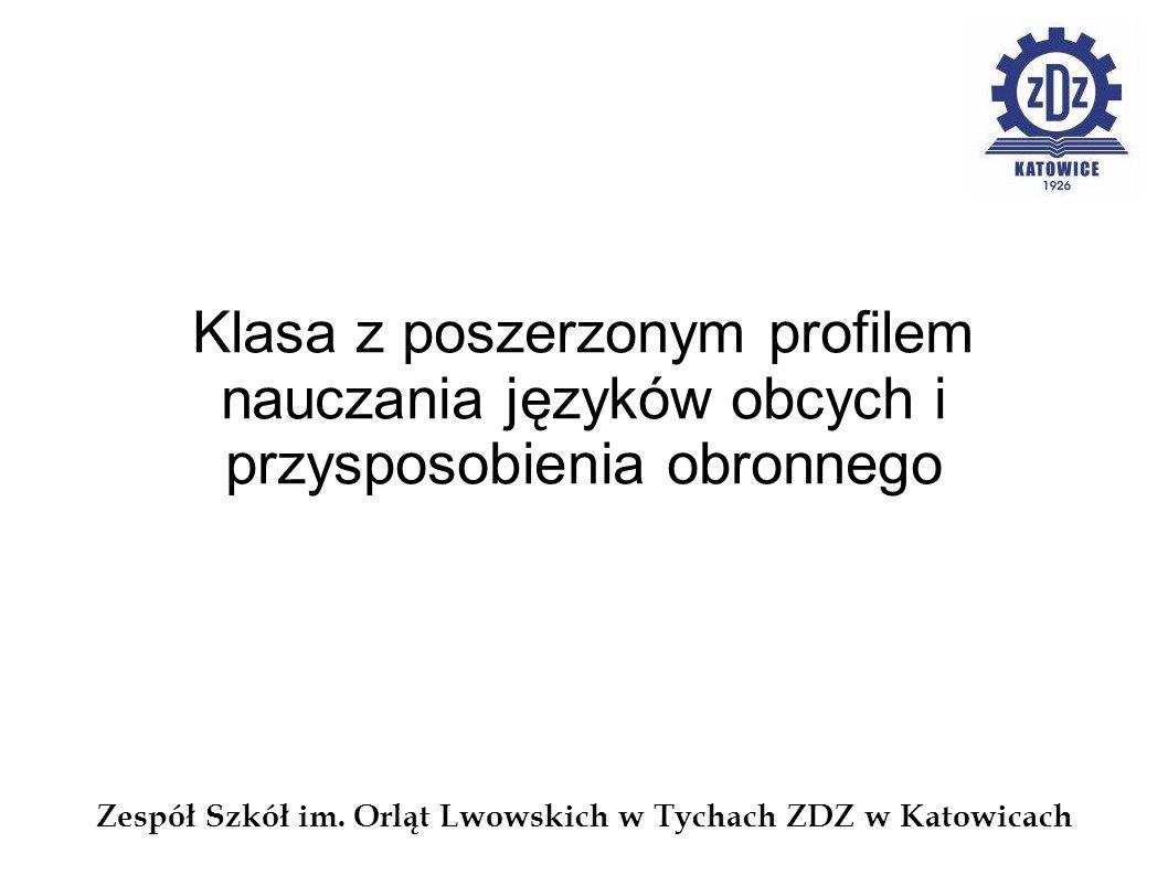 Zespół Szkół im. Orląt Lwowskich w Tychach ZDZ w Katowicach Klasa z poszerzonym profilem nauczania języków obcych i przysposobienia obronnego