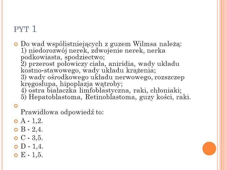 PYT 1 Do wad współistniejących z guzem Wilmsa należą: 1) niedorozwój nerek, zdwojenie nerek, nerka podkowiasta, spodziectwo; 2) przerost połowiczy cia