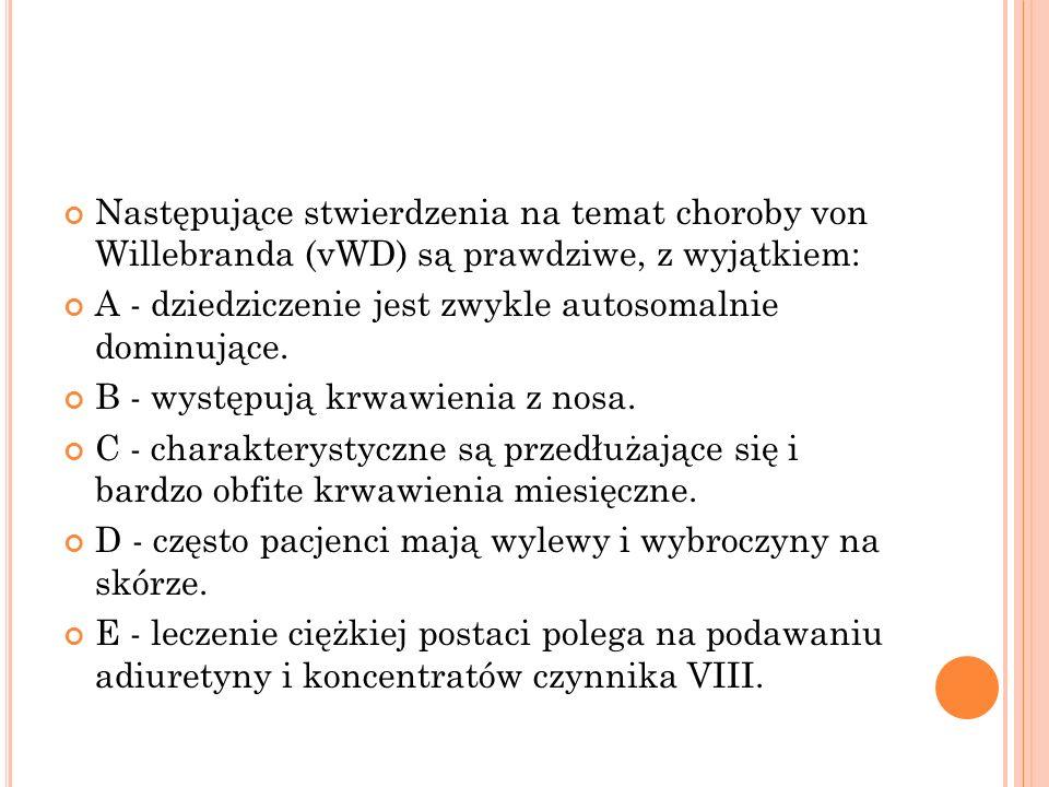 Następujące stwierdzenia na temat choroby von Willebranda (vWD) są prawdziwe, z wyjątkiem: A - dziedziczenie jest zwykle autosomalnie dominujące. B -