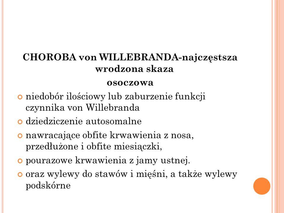 CHOROBA von WILLEBRANDA-najczęstsza wrodzona skaza osoczowa niedobór ilościowy lub zaburzenie funkcji czynnika von Willebranda dziedziczenie autosomal