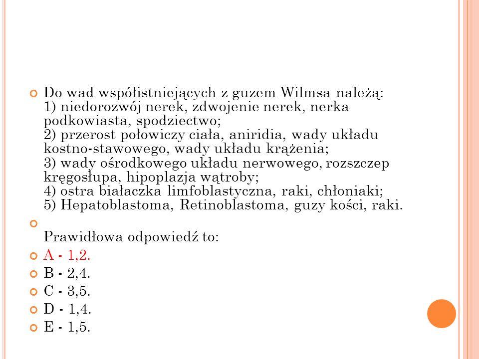 Do wad współistniejących z guzem Wilmsa należą: 1) niedorozwój nerek, zdwojenie nerek, nerka podkowiasta, spodziectwo; 2) przerost połowiczy ciała, an