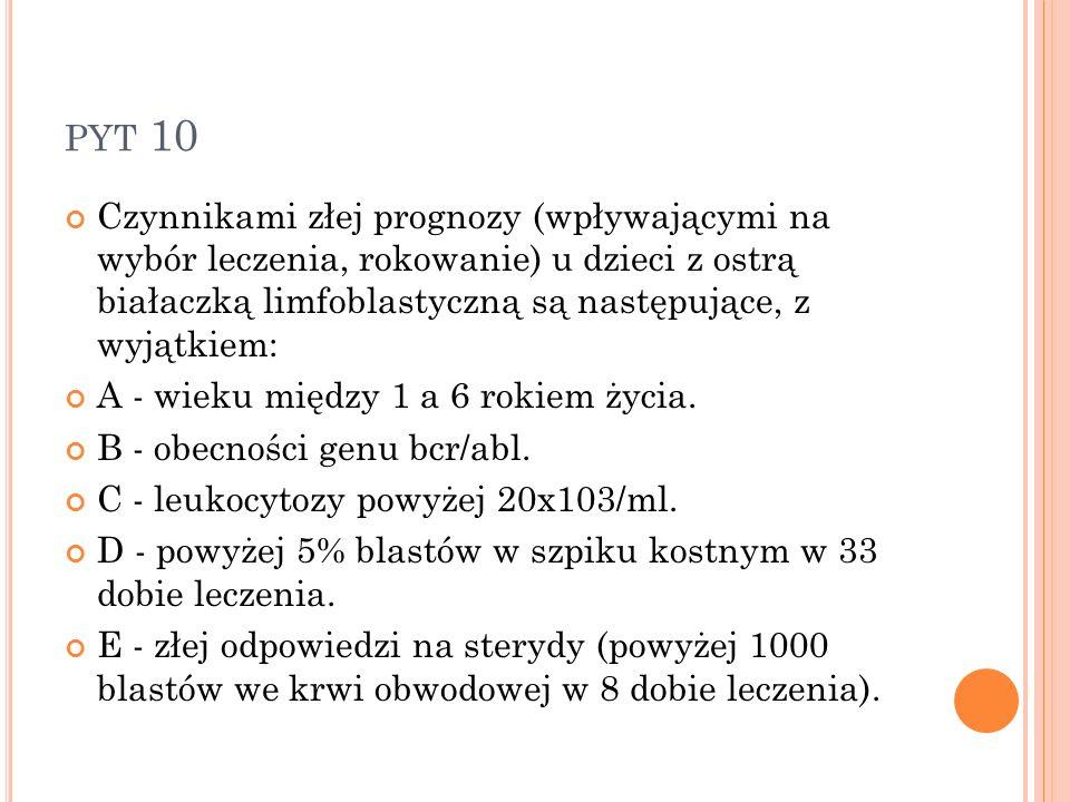 PYT 10 Czynnikami złej prognozy (wpływającymi na wybór leczenia, rokowanie) u dzieci z ostrą białaczką limfoblastyczną są następujące, z wyjątkiem: A