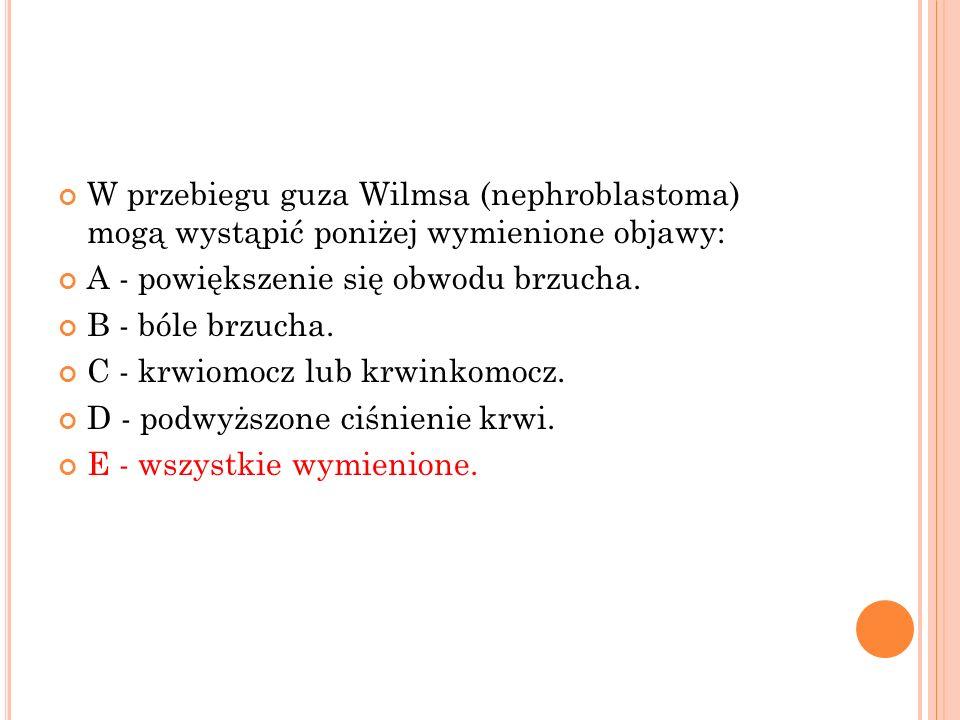W przebiegu guza Wilmsa (nephroblastoma) mogą wystąpić poniżej wymienione objawy: A - powiększenie się obwodu brzucha. B - bóle brzucha. C - krwiomocz