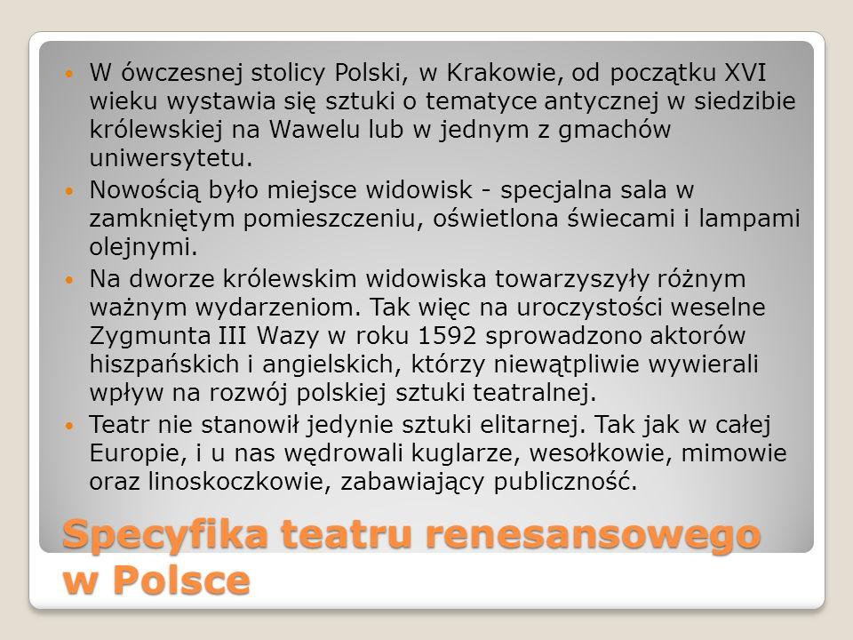 Specyfika teatru renesansowego w Polsce W ówczesnej stolicy Polski, w Krakowie, od początku XVI wieku wystawia się sztuki o tematyce antycznej w siedz