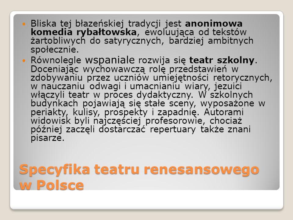 Specyfika teatru renesansowego w Polsce Bliska tej błazeńskiej tradycji jest anonimowa komedia rybałtowska, ewoluująca od tekstów żartobliwych do saty