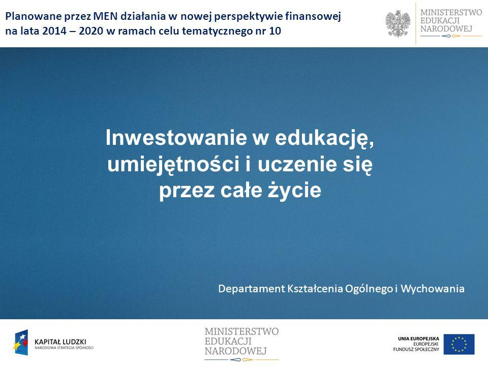 Planowane przez MEN działania w nowej perspektywie finansowej na lata 2014 – 2020 w ramach celu tematycznego nr 10 Inwestowanie w edukację, umiejętności i uczenie się przez całe życie Departament Kształcenia Ogólnego i Wychowania