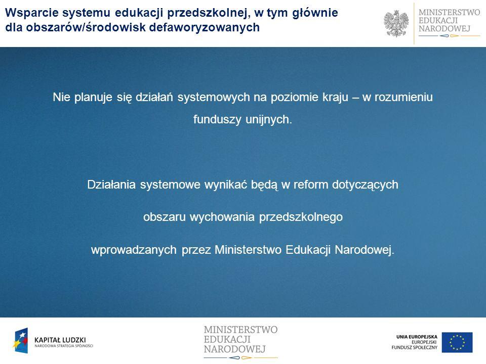 Wsparcie systemu edukacji przedszkolnej, w tym głównie dla obszarów/środowisk defaworyzowanych Nie planuje się działań systemowych na poziomie kraju – w rozumieniu funduszy unijnych.