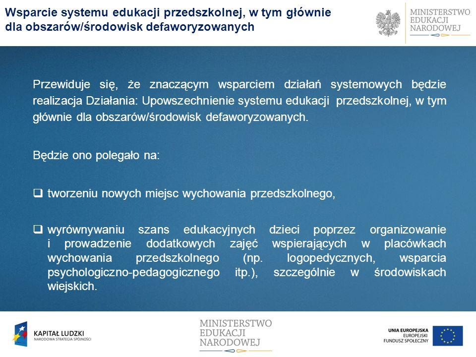 Wsparcie systemu edukacji przedszkolnej, w tym głównie dla obszarów/środowisk defaworyzowanych Przewiduje się, że znaczącym wsparciem działań systemowych będzie realizacja Działania: Upowszechnienie systemu edukacji przedszkolnej, w tym głównie dla obszarów/środowisk defaworyzowanych.