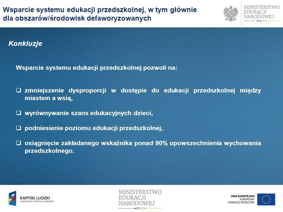 Konkluzje Wsparcie systemu edukacji przedszkolnej pozwoli na: zmniejszenie dysproporcji w dostępie do edukacji przedszkolnej między miastem a wsią, wy
