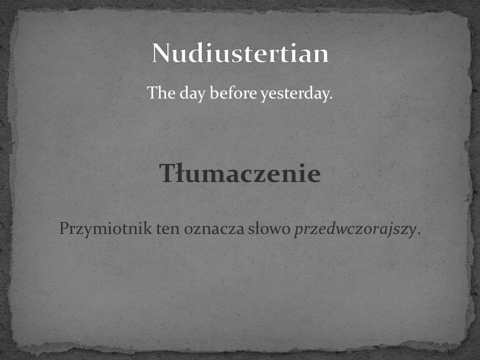 The day before yesterday. Tłumaczenie Przymiotnik ten oznacza słowo przedwczorajszy.