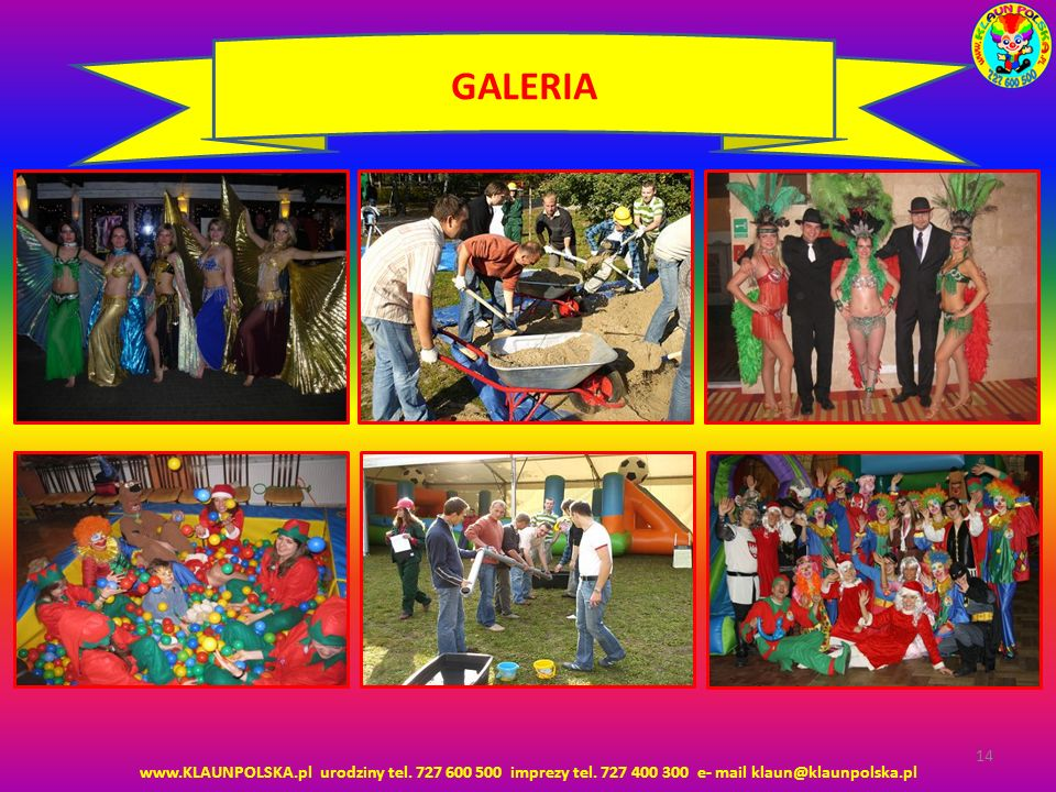 www.KLAUNPOLSKA.pl urodziny tel. 727 600 500 imprezy tel. 727 400 300 e- mail klaun@klaunpolska.pl 14 GALERIA