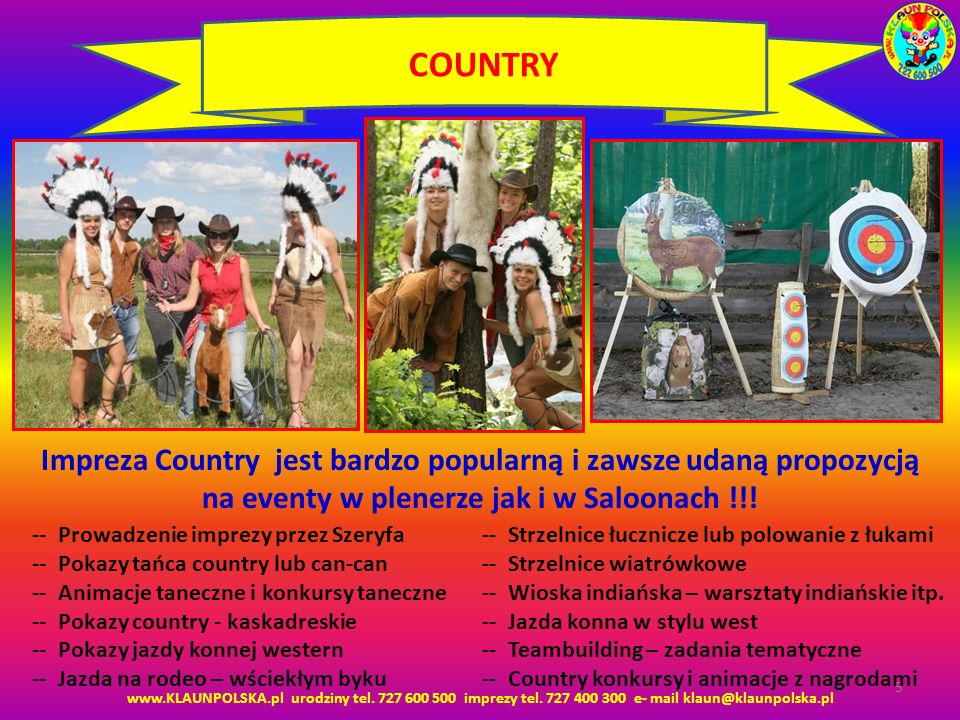 www.KLAUNPOLSKA.pl urodziny tel. 727 600 500 imprezy tel. 727 400 300 e- mail klaun@klaunpolska.pl 5 COUNTRY Impreza Country jest bardzo popularną i z
