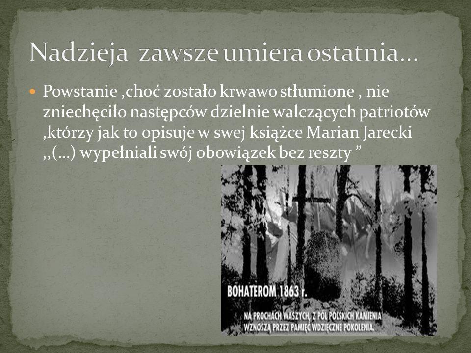 Powstanie,choć zostało krwawo stłumione, nie zniechęciło następców dzielnie walczących patriotów,którzy jak to opisuje w swej książce Marian Jarecki,,