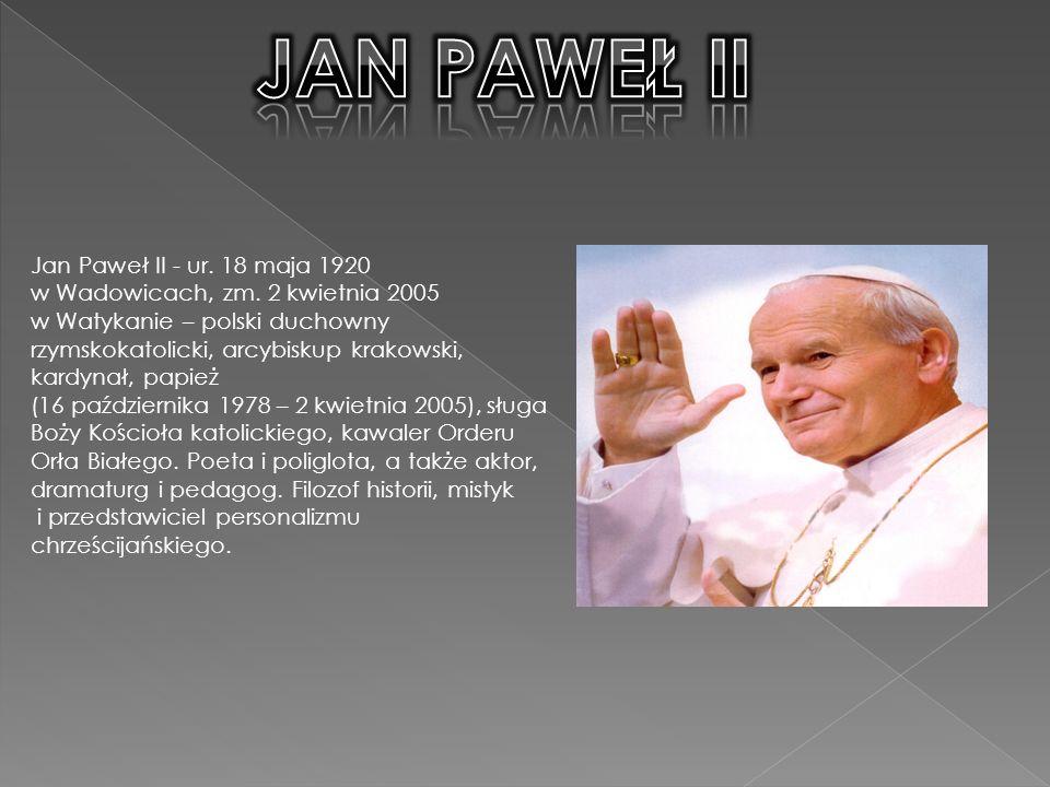 Jan Paweł II - ur.18 maja 1920 w Wadowicach, zm.
