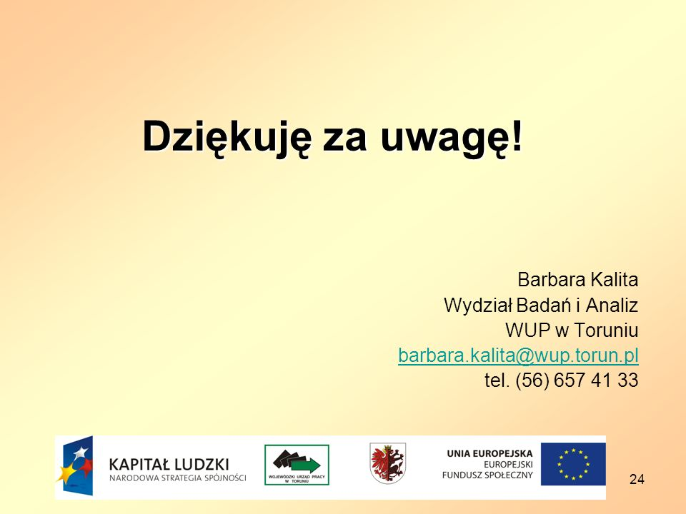 24 Dziękuję za uwagę! Barbara Kalita Wydział Badań i Analiz WUP w Toruniu barbara.kalita@wup.torun.pl tel. (56) 657 41 33