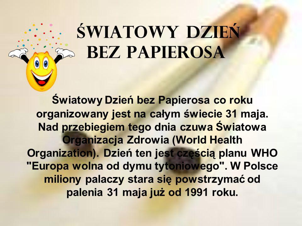 Ś WIATOWY DZIE Ń BEZ PAPIEROSA Światowy Dzień bez Papierosa co roku organizowany jest na całym świecie 31 maja. Nad przebiegiem tego dnia czuwa Świato