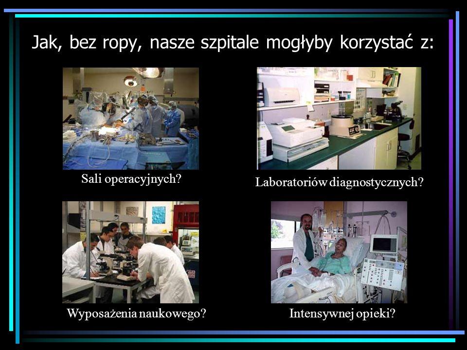 Jak, bez ropy, nasze szpitale mogłyby korzystać z: Sali operacyjnych? Wyposażenia naukowego? Laboratoriów diagnostycznych? Intensywnej opieki?