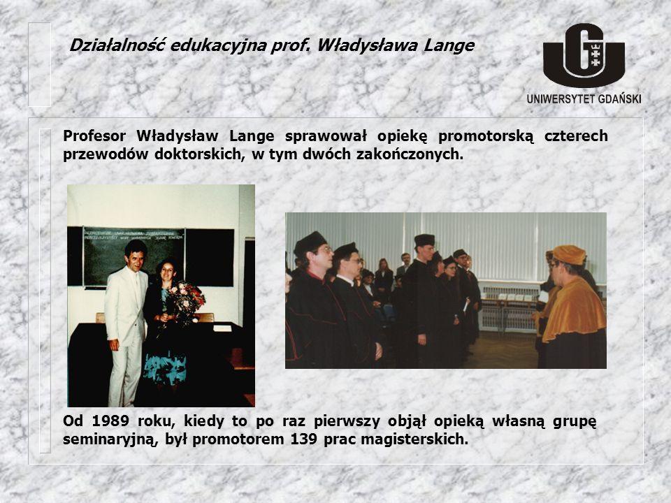 Działalność edukacyjna prof. Władysława Lange Profesor Władysław Lange sprawował opiekę promotorską czterech przewodów doktorskich, w tym dwóch zakońc