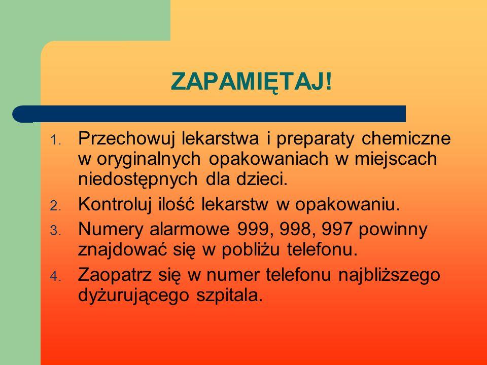 ZAPAMIĘTAJ! 1. Przechowuj lekarstwa i preparaty chemiczne w oryginalnych opakowaniach w miejscach niedostępnych dla dzieci. 2. Kontroluj ilość lekarst