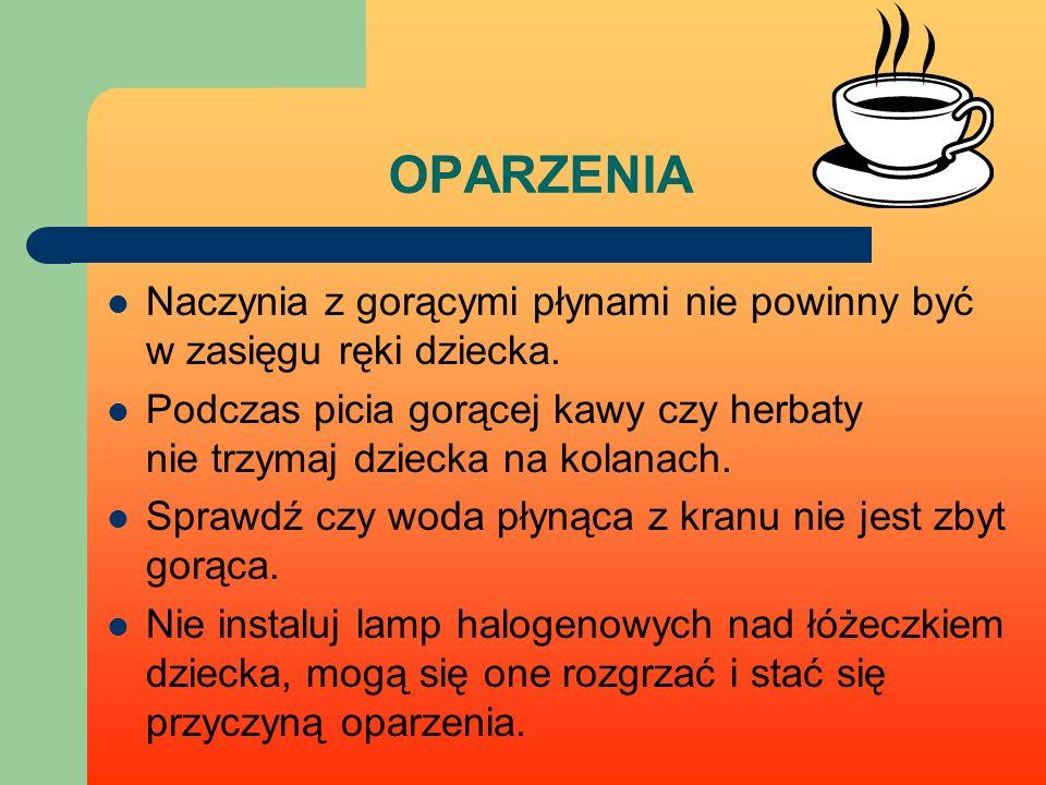 OPARZENIA Naczynia z gorącymi płynami nie powinny być w zasięgu ręki dziecka. Podczas picia gorącej kawy czy herbaty nie trzymaj dziecka na kolanach.