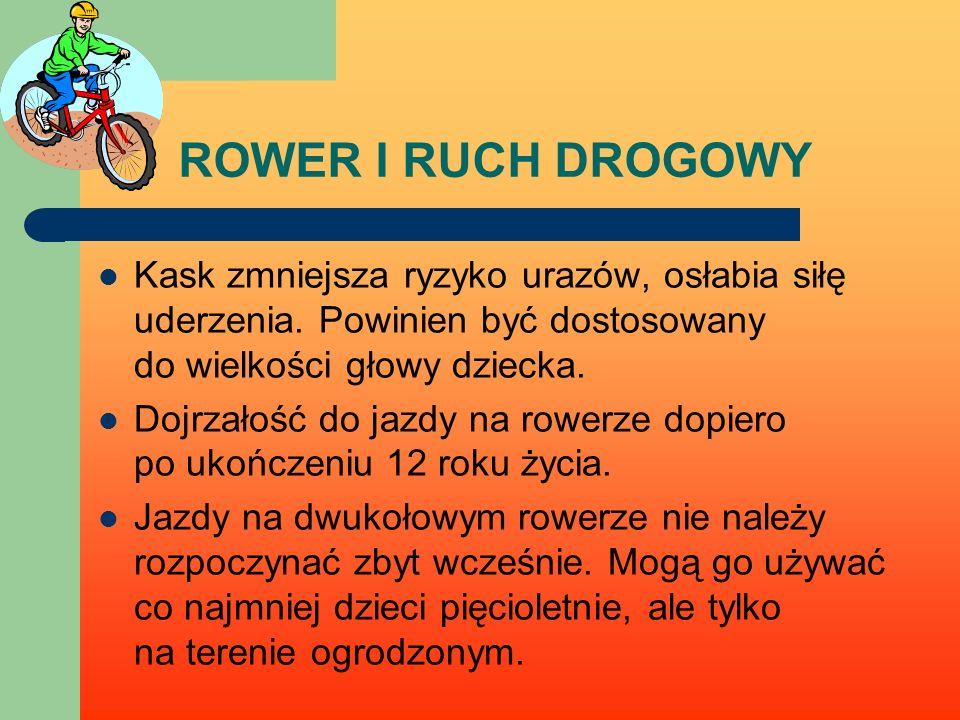 ROWER I RUCH DROGOWY Kask zmniejsza ryzyko urazów, osłabia siłę uderzenia. Powinien być dostosowany do wielkości głowy dziecka. Dojrzałość do jazdy na