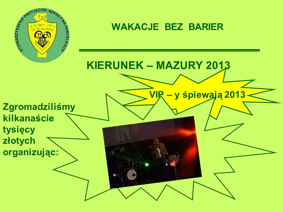 WAKACJE BEZ BARIER KIERUNEK – MAZURY 2013 Zgromadziliśmy kilkanaście tysięcy złotych organizując: VIP – y śpiewają 2013