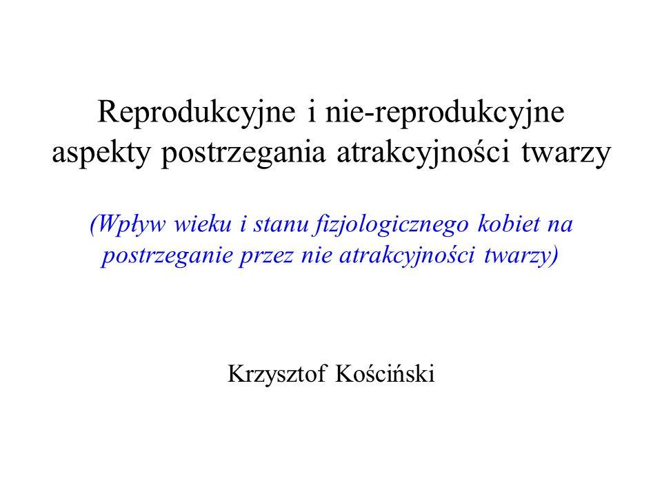 Reprodukcyjne i nie-reprodukcyjne aspekty postrzegania atrakcyjności twarzy Krzysztof Kościński (Wpływ wieku i stanu fizjologicznego kobiet na postrze