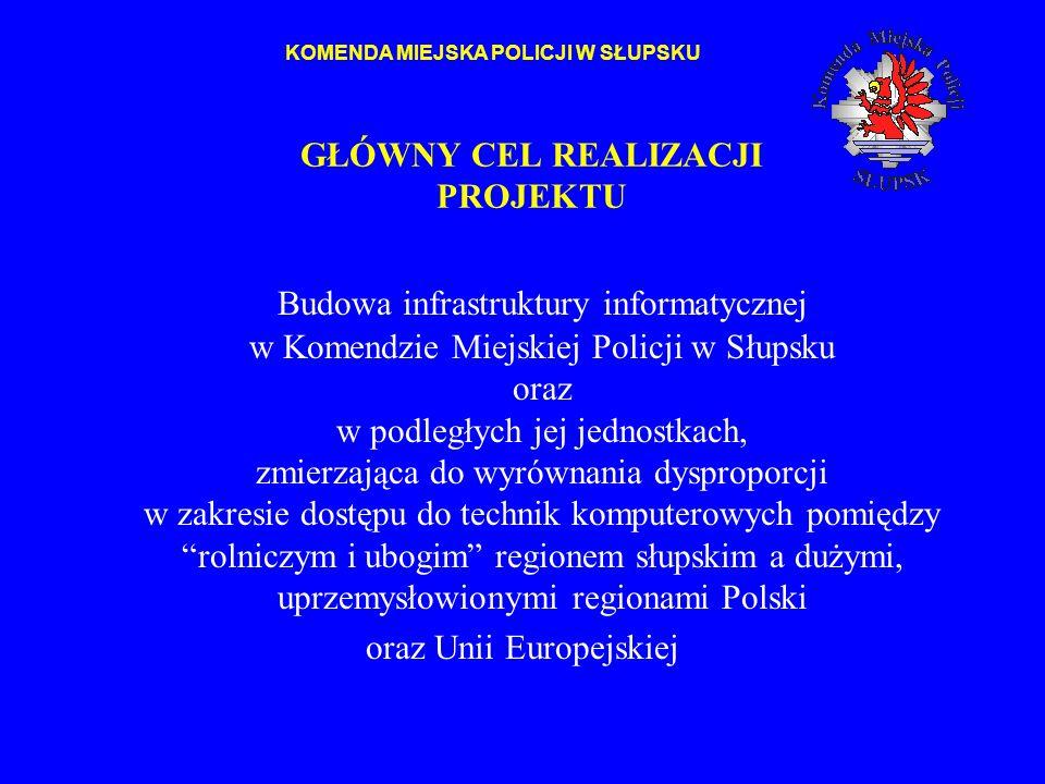GŁÓWNY CEL REALIZACJI PROJEKTU Budowa infrastruktury informatycznej w Komendzie Miejskiej Policji w Słupsku oraz w podległych jej jednostkach, zmierza
