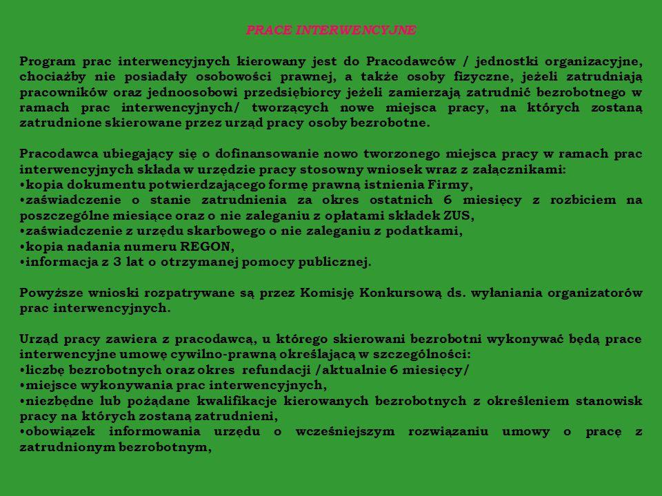 PRACE INTERWENCYJNE Program prac interwencyjnych kierowany jest do Pracodawców / jednostki organizacyjne, chociażby nie posiadały osobowości prawnej, a także osoby fizyczne, jeżeli zatrudniają pracowników oraz jednoosobowi przedsiębiorcy jeżeli zamierzają zatrudnić bezrobotnego w ramach prac interwencyjnych/ tworzących nowe miejsca pracy, na których zostaną zatrudnione skierowane przez urząd pracy osoby bezrobotne.