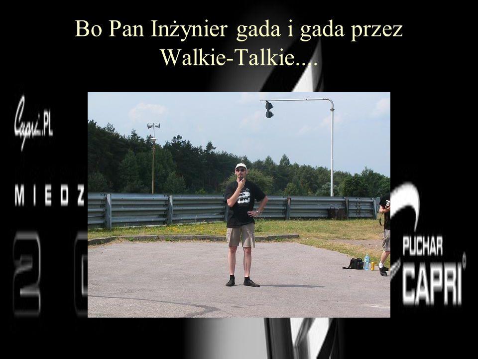 Bo Pan Inżynier gada i gada przez Walkie-Talkie....