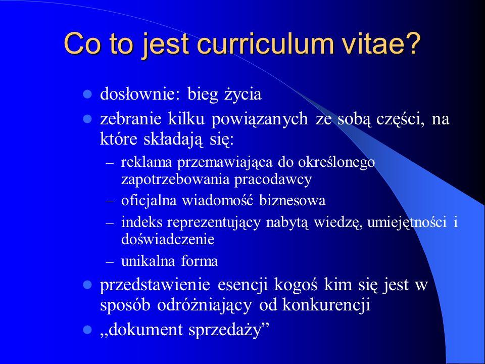 Co to jest curriculum vitae? dosłownie: bieg życia zebranie kilku powiązanych ze sobą części, na które składają się: – reklama przemawiająca do określ