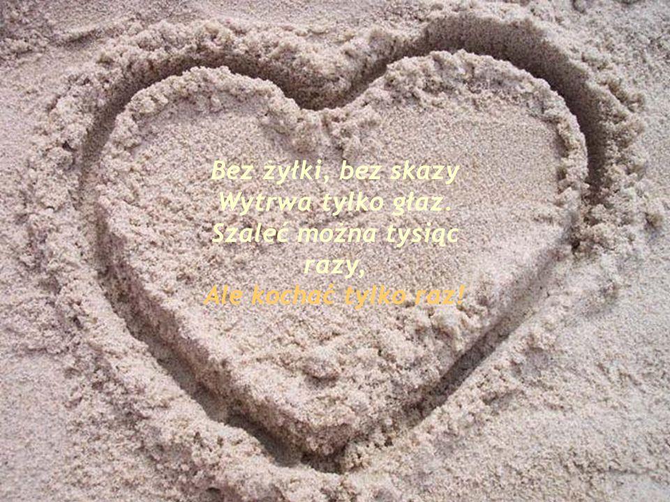 Bez żyłki, bez skazy Wytrwa tylko głaz. Szaleć można tysiąc razy, Ale kochać tylko raz!