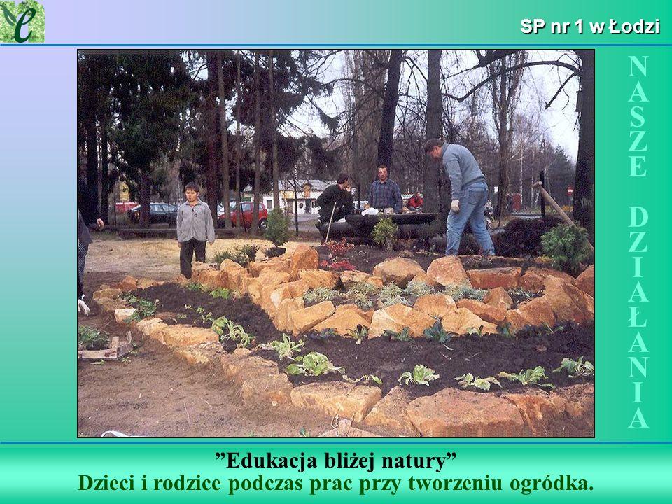 Wybrane działania w ramach zdobywania Zielonego Certyfikatu SP nr 1 w Łodzi Edukacja bliżej natury Dzieci i rodzice podczas prac przy tworzeniu ogródk