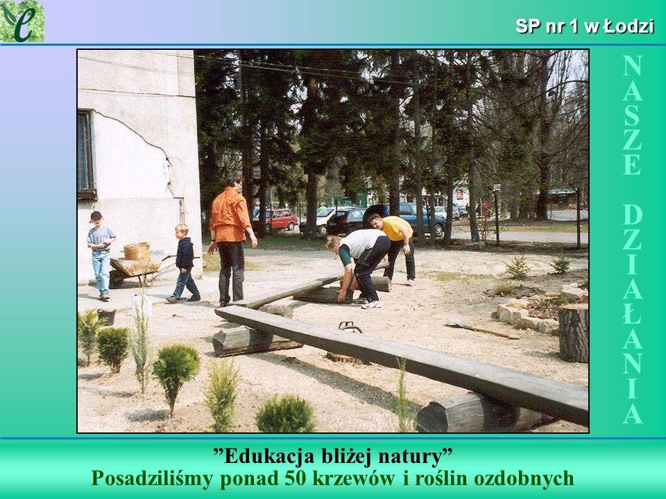 SP nr 1 w Łodzi Edukacja bliżej natury Posadziliśmy ponad 50 krzewów i roślin ozdobnych NASZE DZIAŁANIANASZE DZIAŁANIA