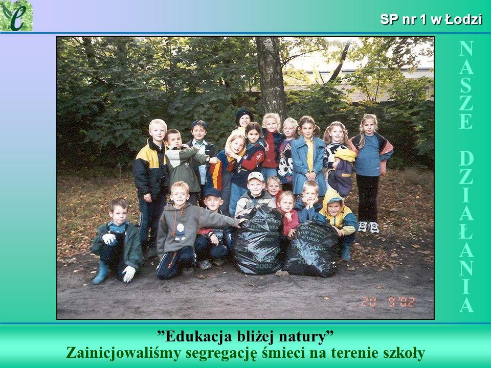 SP nr 1 w Łodzi Edukacja bliżej natury Zainicjowaliśmy segregację śmieci na terenie szkoły NASZE DZIAŁANIANASZE DZIAŁANIA
