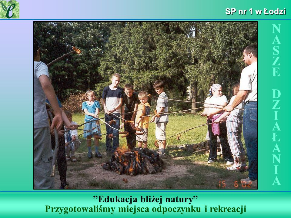 SP nr 1 w Łodzi Edukacja bliżej natury Przygotowaliśmy miejsca odpoczynku i rekreacji NASZE DZIAŁANIANASZE DZIAŁANIA